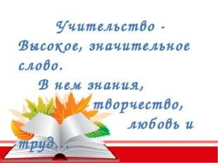 Учительство - Высокое, значительное слово. В нем знания, творчество, любовь и