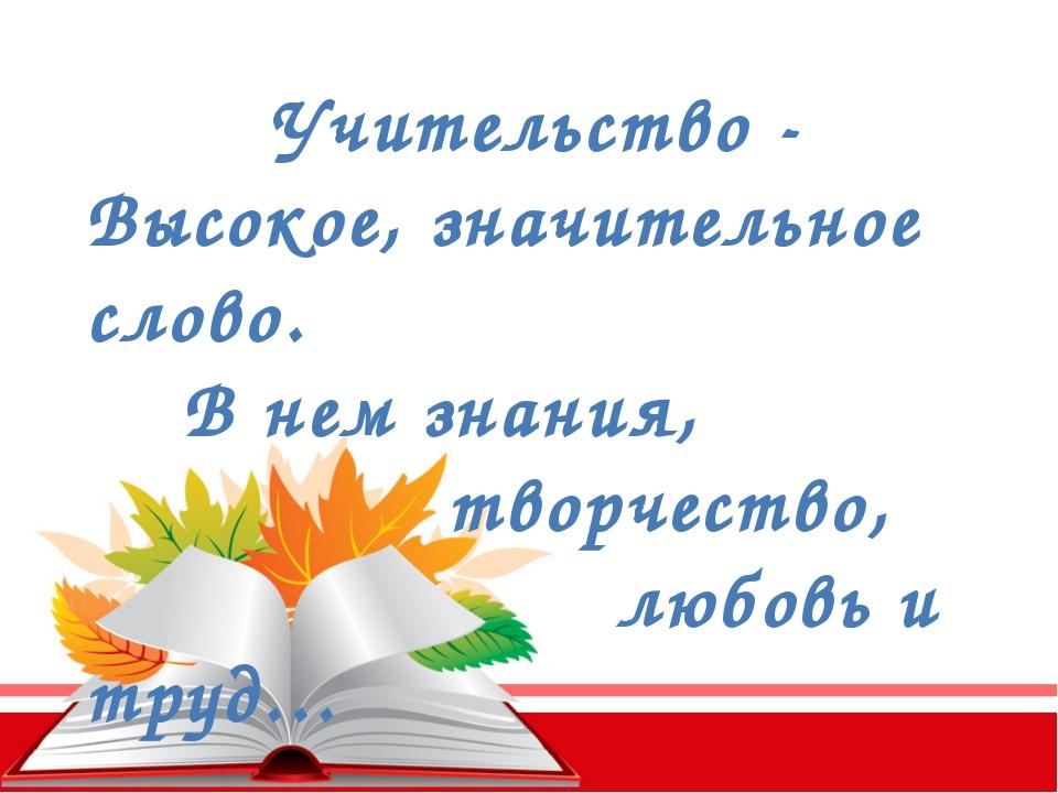 Учительство - Высокое, значительное слово. В нем знания, творчество, любовь и...