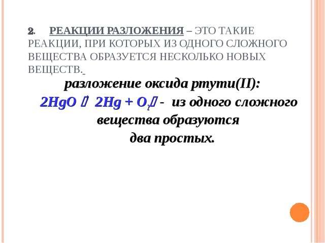 2. РЕАКЦИИ РАЗЛОЖЕНИЯ – ЭТО ТАКИЕ РЕАКЦИИ, ПРИ КОТОРЫХ ИЗ ОДНОГО СЛОЖНОГО ВЕЩ...