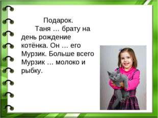 Подарок. Таня … брату на день рождение котёнка. Он … его Мурзик. Больше всего