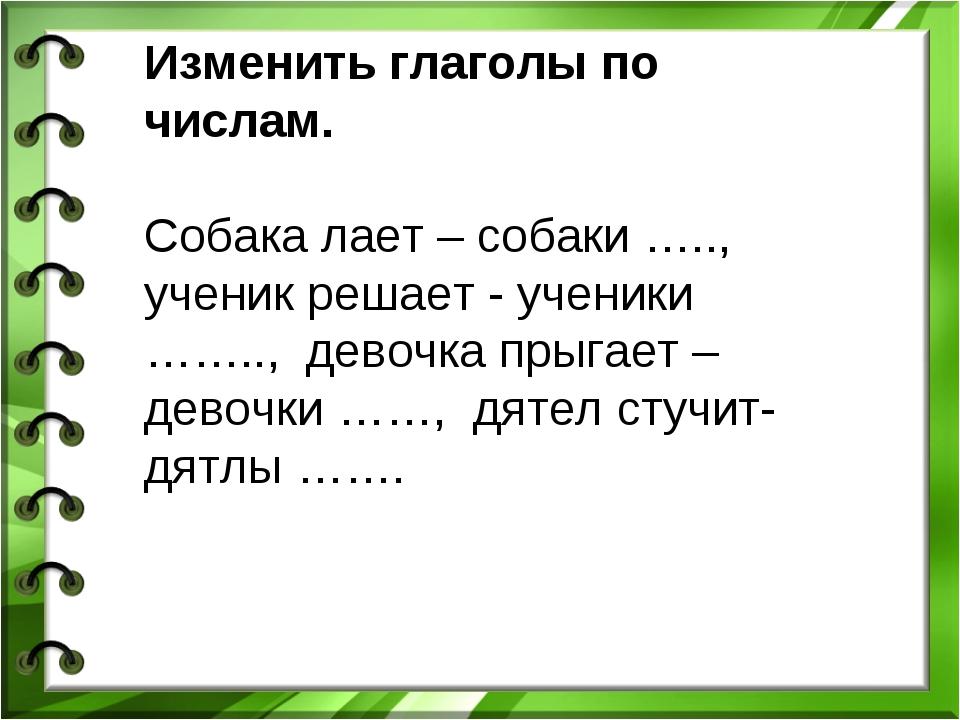 Изменить глаголы по числам. Собака лает – собаки ….., ученик решает - ученики...
