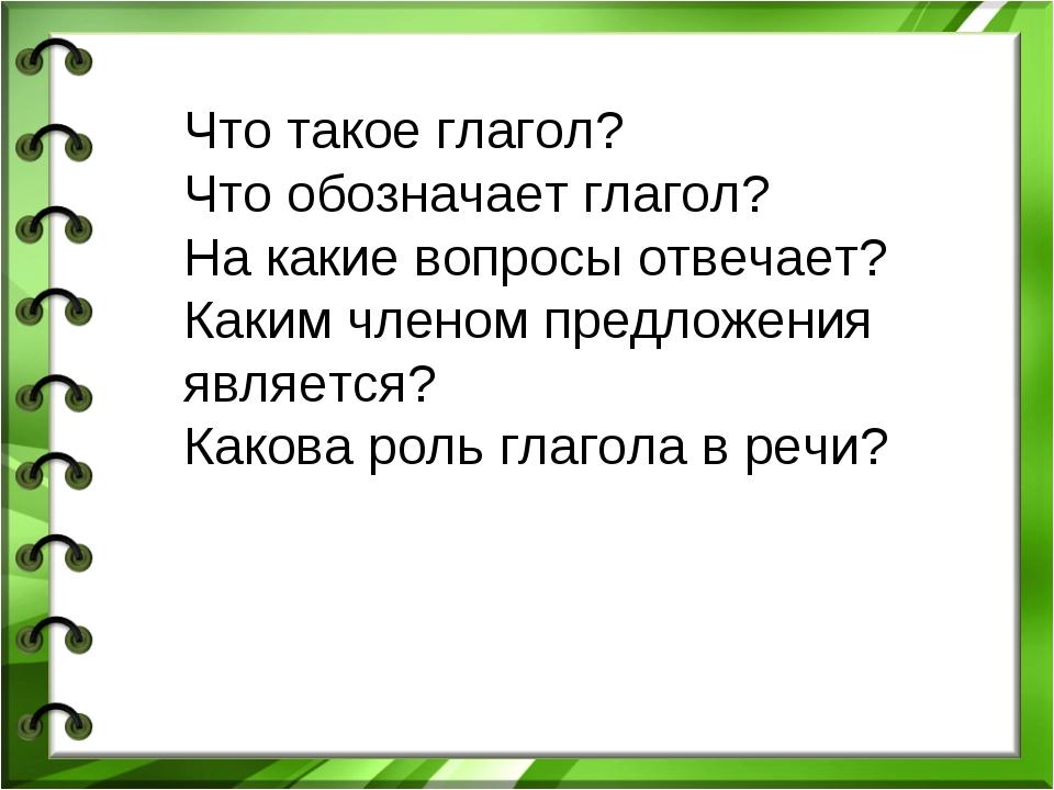 Что такое глагол? Что обозначает глагол? На какие вопросы отвечает? Каким чле...