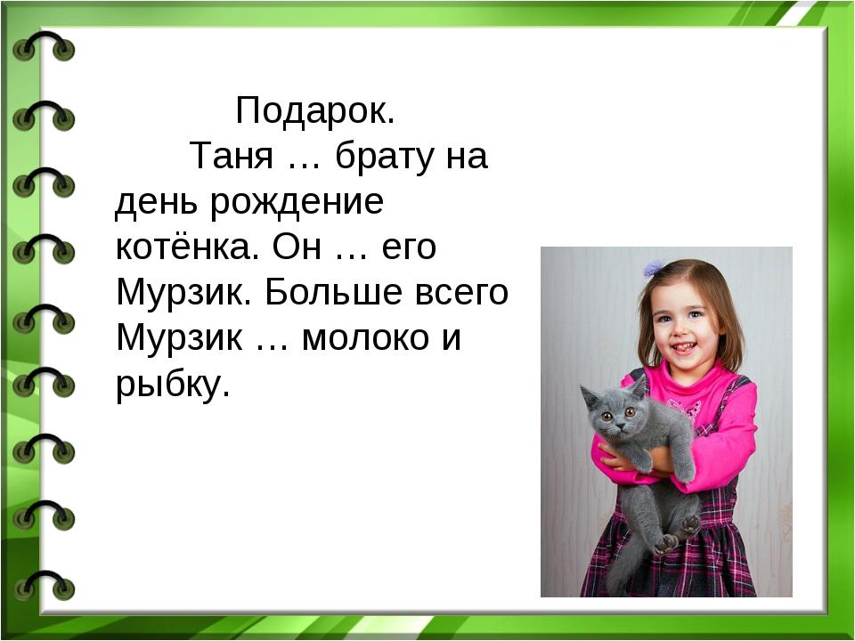 Подарок. Таня … брату на день рождение котёнка. Он … его Мурзик. Больше всего...