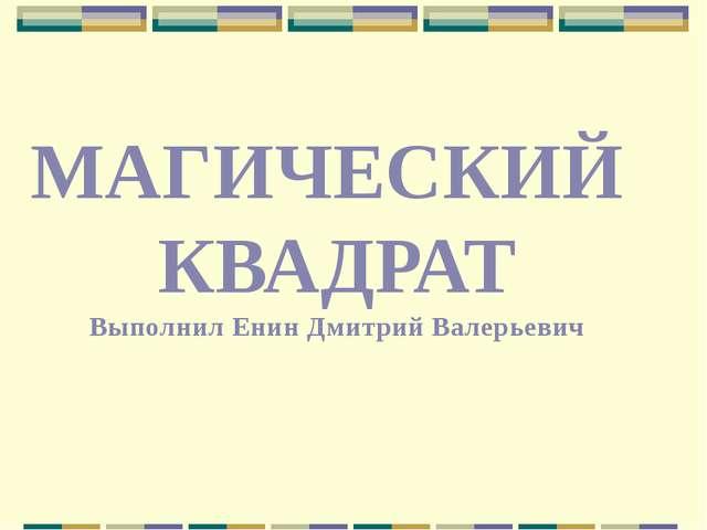 МАГИЧЕСКИЙ КВАДРАТ Выполнил Енин Дмитрий Валерьевич