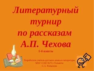 Литературный турнир по рассказам А.П. Чехова 5-6 классы Разработала учитель р