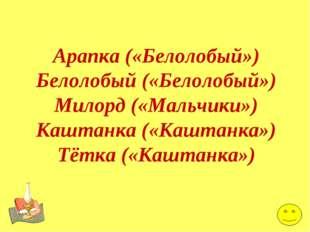 Арапка («Белолобый») Белолобый («Белолобый») Милорд («Мальчики») Каштанка («К
