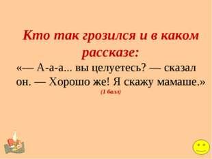 Кто так грозился и в каком рассказе: «— А-а-а... вы целуетесь? — сказал он. —