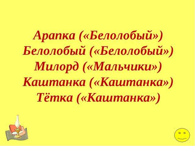 Арапка («Белолобый») Белолобый («Белолобый») Милорд («Мальчики») Каштанка («К...