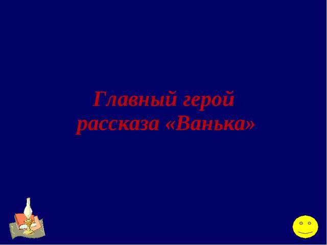Главный герой рассказа «Ванька»