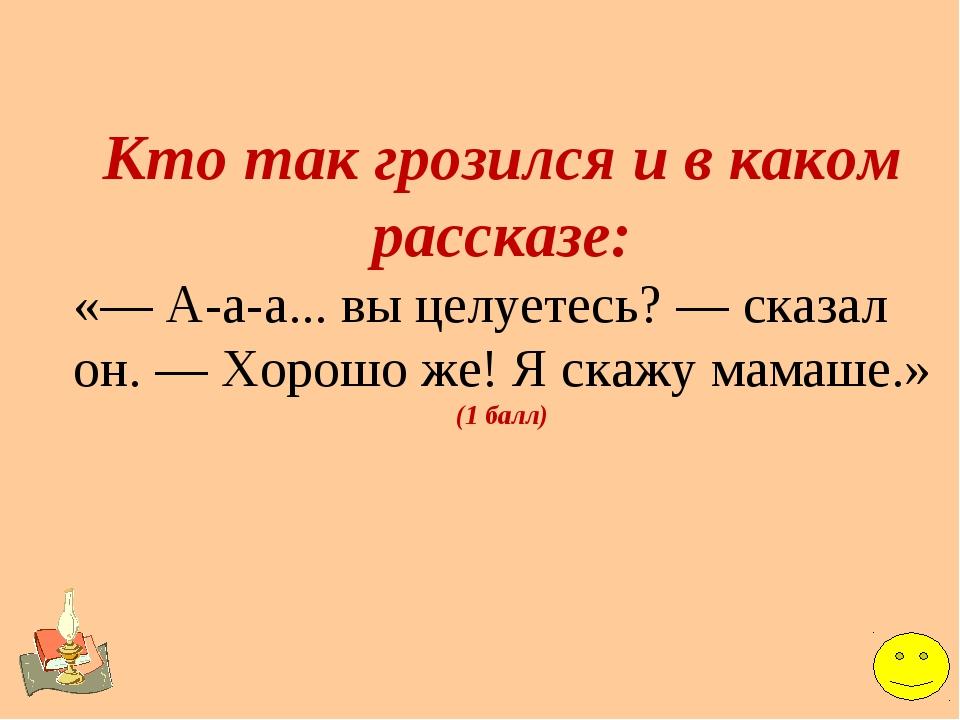 Кто так грозился и в каком рассказе: «— А-а-а... вы целуетесь? — сказал он. —...
