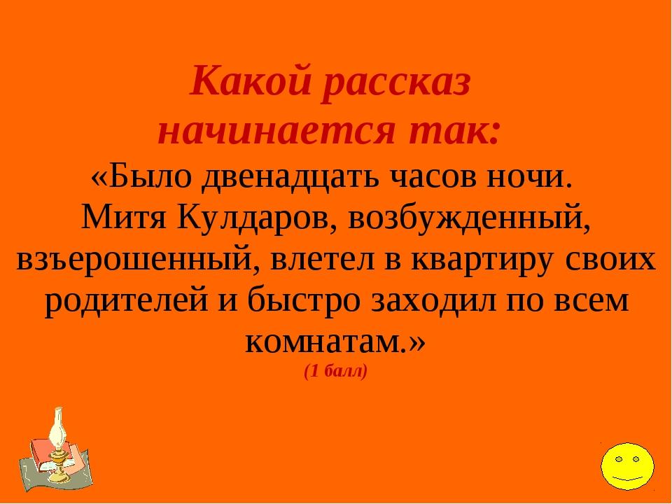 Какой рассказ начинается так: «Было двенадцать часов ночи. Митя Кулдаров, воз...