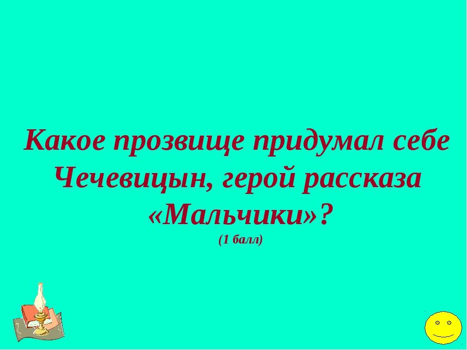 Какое прозвище придумал себе Чечевицын, герой рассказа «Мальчики»? (1 балл)