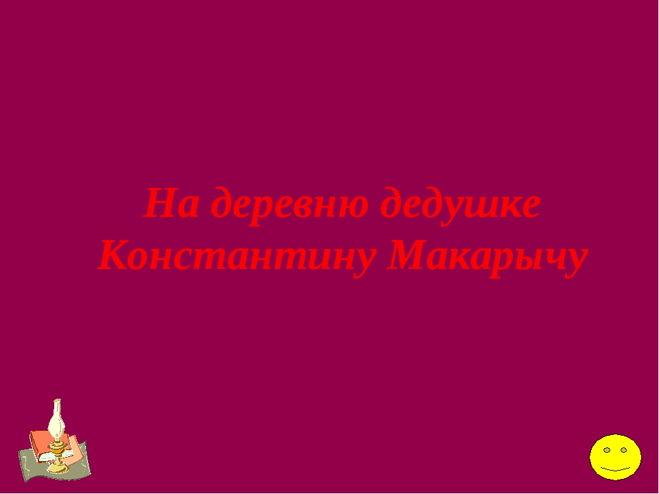 На деревню дедушке Константину Макарычу