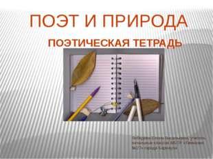 ПОЭТ И ПРИРОДА ПОЭТИЧЕСКАЯ ТЕТРАДЬ Лебедева Елена Васильевна, учитель начальн
