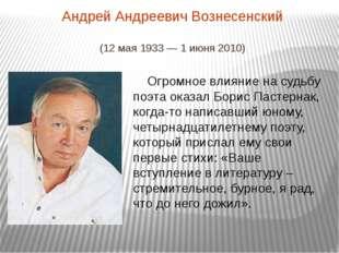 Андрей Андреевич Вознесенский (12 мая1933—1 июня2010) Огромное влияние на