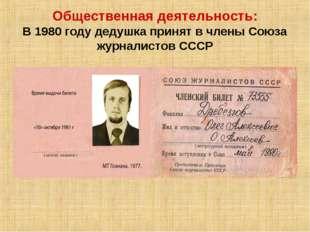 Общественная деятельность: В 1980 году дедушка принят в члены Союза журналист