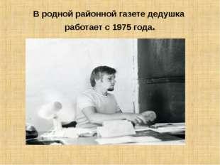 В родной районной газете дедушка работает с 1975 года.