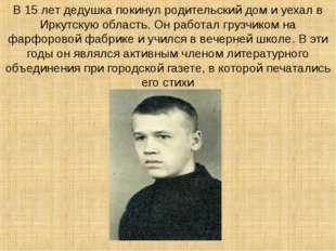 В 15 лет дедушка покинул родительский дом и уехал в Иркутскую область. Он ра