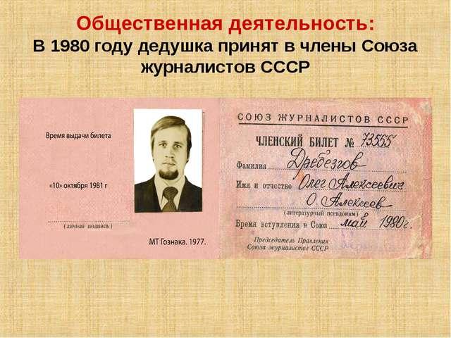 Общественная деятельность: В 1980 году дедушка принят в члены Союза журналист...