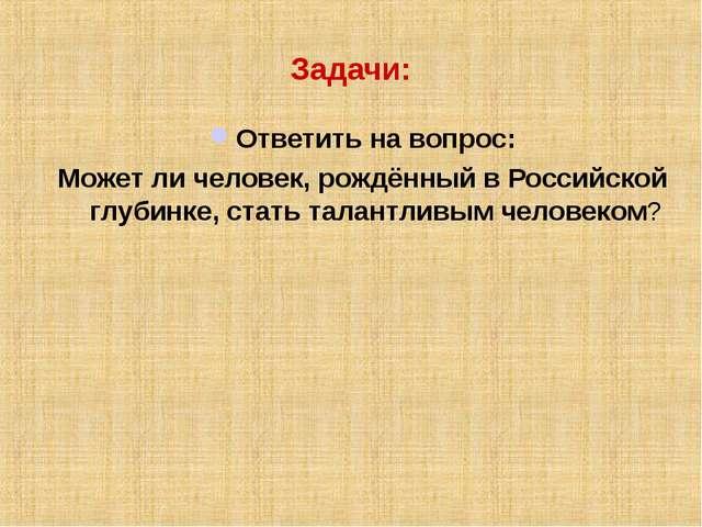 Задачи: Ответить на вопрос: Может ли человек, рождённый в Российской глубинке...