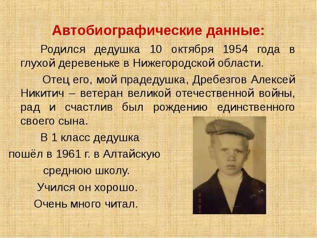 Автобиографические данные:  Родился дедушка 10 октября 1954 года в глухой...