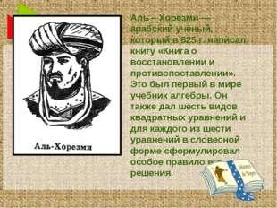 Аль – Хорезми — арабский учёный, который в 825 г. написал книгу «Книга о восс