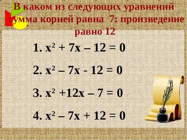 1. х2 + 7х – 12 = 0 2. х2 – 7х - 12 = 0 3. х2 +12х – 7 = 0 4. х2 – 7х + 12 =...