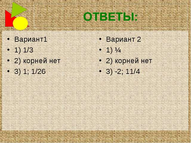 ОТВЕТЫ: Вариант1 1) 1/3 2) корней нет 3) 1; 1/26 Вариант 2 1) ¼ 2) корней нет...