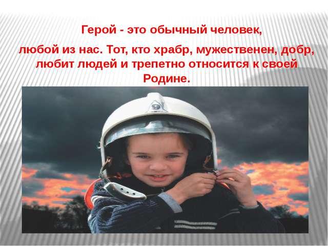 Герой - это обычный человек, любой из нас. Тот, кто храбр, мужественен, добр...