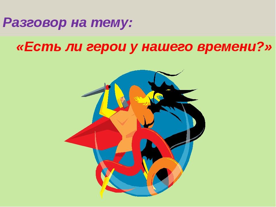Разговор на тему: «Есть ли герои у нашего времени?»