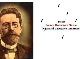 Тема: Антон Павлович Чехов. Краткий рассказ о писателе.