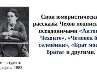 Свои юмористические рассказы Чехов подписывал псевдонимами «Антоша Чехонте»,
