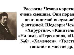 Рассказы Чехова коротки и очень смешны. Они поражают неистощимой выдумкой и ф