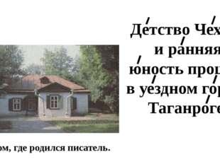 Дом, где родился писатель. Детство Чехова и ранняя юность прошли в уездном го