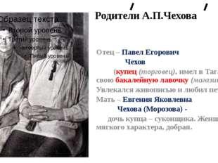 Родители А.П.Чехова Отец – Павел Егорович Чехов (купец (торговец), имел в Та