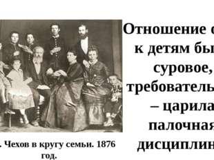А.П. Чехов в кругу семьи. 1876 год. Отношение отца к детям было суровое, треб