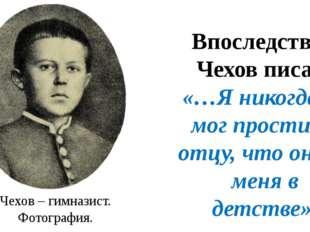 Впоследствии Чехов писал: «…Я никогда не мог простить отцу, что он сёк меня в