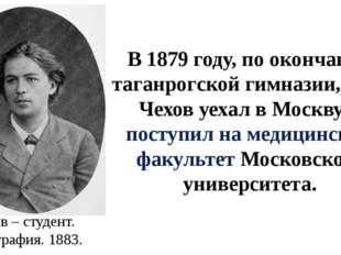 В 1879 году, по окончании таганрогской гимназии, А.П. Чехов уехал в Москву и