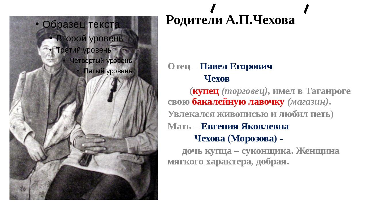 Родители А.П.Чехова Отец – Павел Егорович Чехов (купец (торговец), имел в Та...