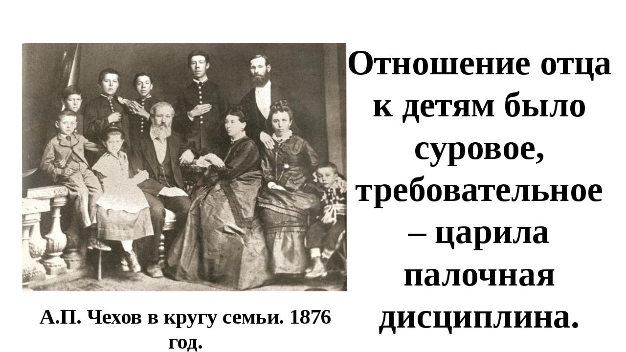 А.П. Чехов в кругу семьи. 1876 год. Отношение отца к детям было суровое, треб...