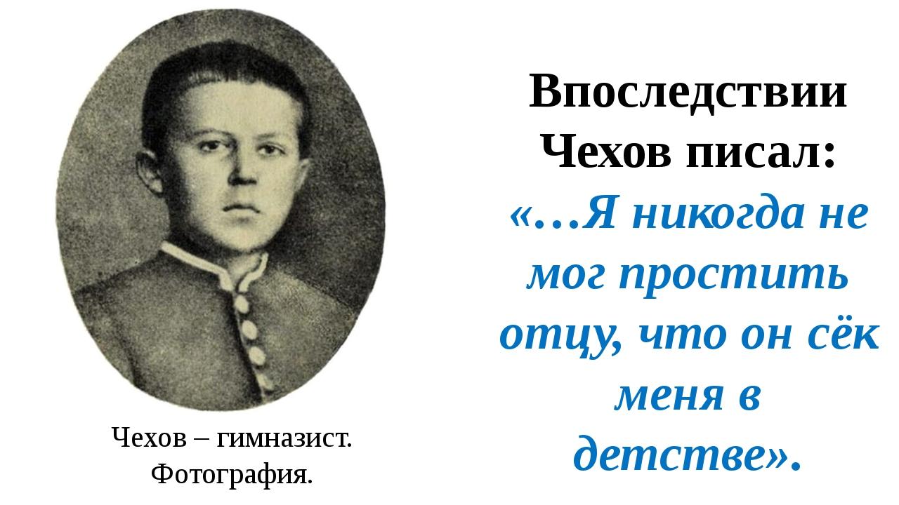Впоследствии Чехов писал: «…Я никогда не мог простить отцу, что он сёк меня в...
