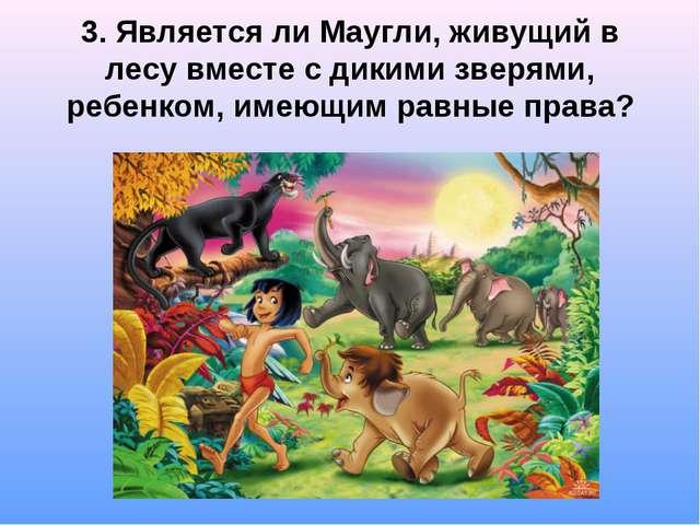 3. Является ли Маугли, живущий в лесу вместе с дикими зверями, ребенком, име...