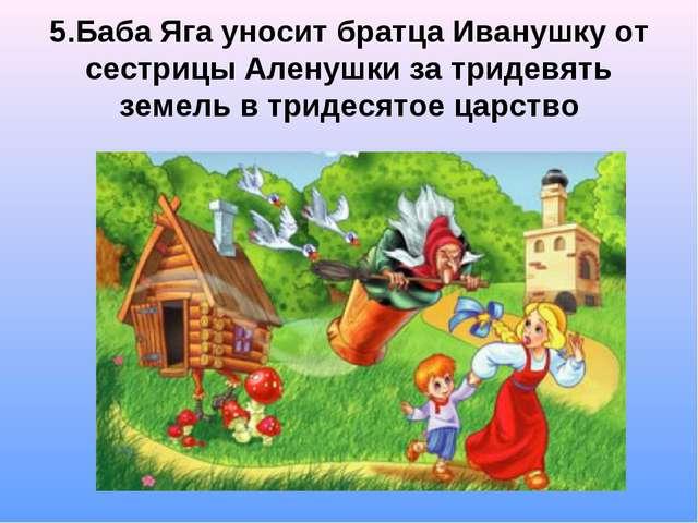 5.Баба Яга уносит братца Иванушку от сестрицы Аленушки за тридевять земель в...