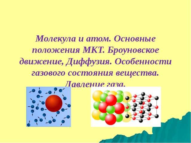 Молекула и атом. Основные положения МКТ. Броуновское движение, Диффузия. Особ...