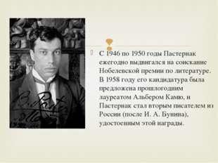 С 1946 по 1950 годы Пастернак ежегодно выдвигался на соискание Нобелевской пр