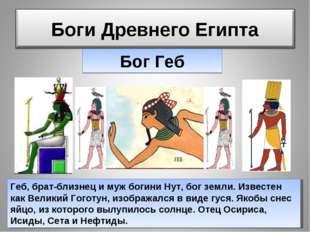 Бог Геб Геб, брат-близнец и муж богини Нут, бог земли. Известен как Великий Г