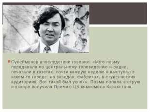 Сулейменов впоследствии говорил: «Мою поэму передавали по центральному телеви
