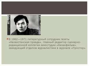 В 1962—1971 литературный сотрудник газеты «Казахстанская правда», главный ред