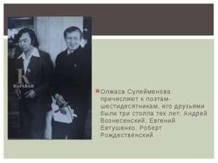 Олжаса Сулейменова причисляют к поэтам-шестидесятникам, его друзьями были три