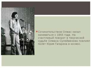 Сочинительством Олжас начал заниматься с 1955 года. На счастливый поворот в т